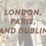 London, Paris, Dublin travel vlog